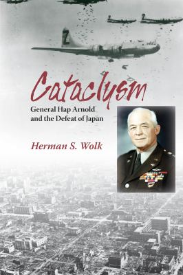 Cataclysm: General Hap Arnold and the Defeat of Japan 9781574412819