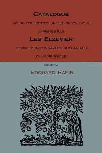 Catalogue D'Une Collection Unique de Volumes Imprims Par Les Elzevier Et Divers Typographes Hollandais Du Xviie Siecle