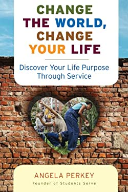Change the World, Change Your Life: Discover Your Life Purpose Through Service 9781573244633