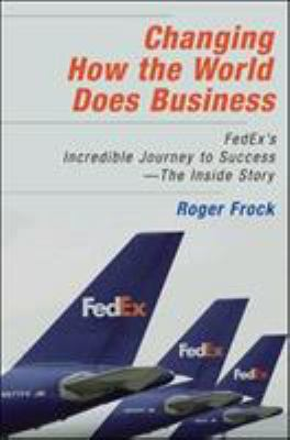 Changing How the World Does Business: Fedex's Incredible Journey to Success - The Inside Story 9781576754139