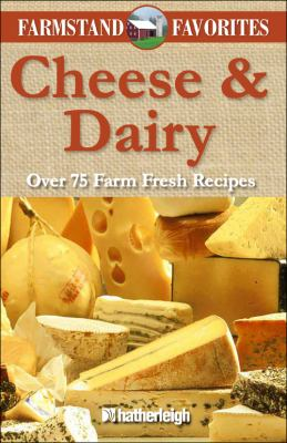 Cheese & Dairy: Over 75 Farm Fresh Recipes 9781578263950