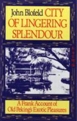 City of Lingering Splendour: A Frank Account of Old Peking's Exotic Pleasures 9781570626371