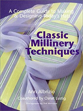 Classic Millinery Techniques: A Complete Guide to Making & Designing Today's Hats 9781579902742