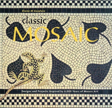 Classic Mosaic: Designs and Projects Inspired by 6,000 Years of Mosaic Art 9781570761591