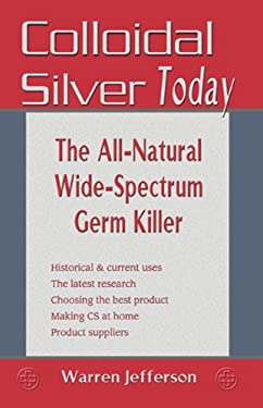 Colloidal Silver Today: The All-Natural, Wide-Spectrum Germ Killer 9781570671548