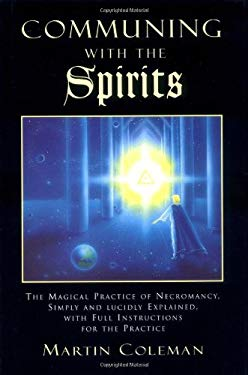 Communing with the Spirits: The Magical Practice of Necromancy Simply and Lucidly Explained, with Full Instructions for the Practice of That Ancie 9781578630196