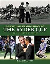 Complete Illustrated History of the Ryder Cup: Golf's Greatest Drama 7071716