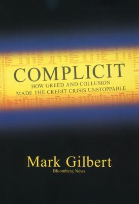 Complicit: How Greed and Collusion Made the Credit Crisis Unstoppable 9781576603468
