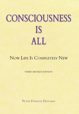 Consciousness Is All: Now Life Is Completely New 9781577332022