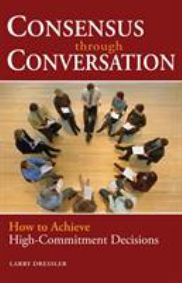 Consensus Through Conversation: How to Achieve High-Commitment Decisions 9781576754191