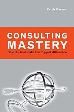 Consulting Mastery : How the Best Make the Biggest Difference