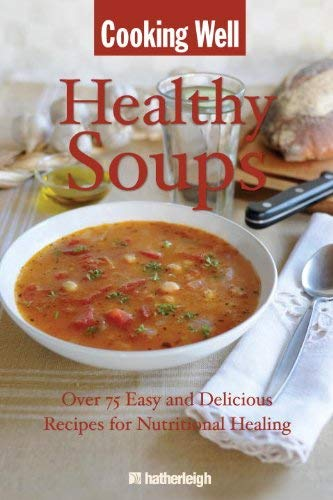 Healthy Soups: Over 75 Easy and Delicious Recipes for Nutritional Healing 9781578263714