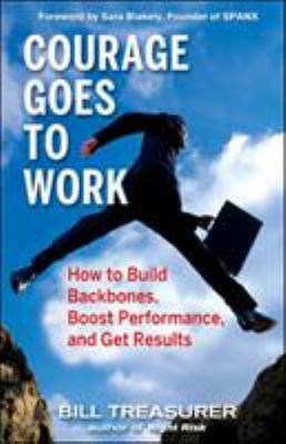 Courage Goes to Work: How to Build Backbones, Boost Performance, and Get Results 9781576755013