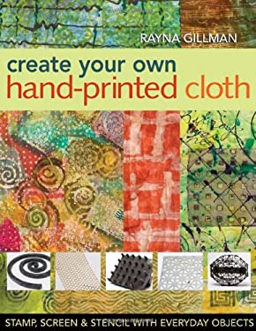 Create Your Own Hand-Printed Cloth: Stamp, Screen & Stencil with Everyday Objects 9781571204394