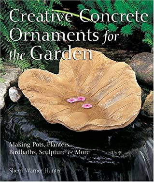 Creative Concrete Ornaments for the Garden: Making Pots, Planters, Birdbaths, Sculpture & More 9781579905859