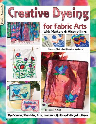 Creative Dyeing for Fabric Arts: With Markers and Alcohol Inks 9781574216592