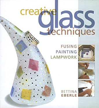 Creative Glass Techniques: Fusing, Painting, Lampwork 9781579907648