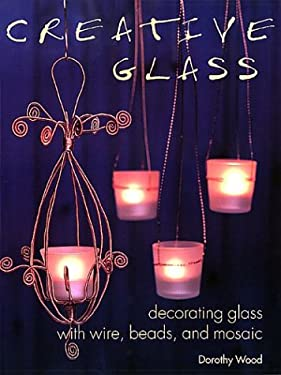 Creative Glass: Decorating Glass with Wire, Beads, and Mosaic 9781571458162