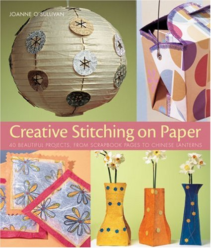 Creative Stitching on Paper: 40 Beautiful Projects, from Scrapbook Pages to Chinese Lanterns 9781579906993