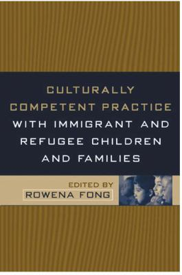 Culturally Competent Practice with Immigrant and Refugee Children and Families 9781572309319