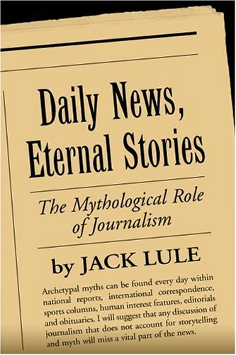Daily News, Eternal Stories: The Mythological Role of Journalism 9781572306066