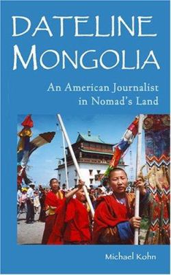 Dateline Mongolia: An American Journalist in Nomad's Land 9781571431554