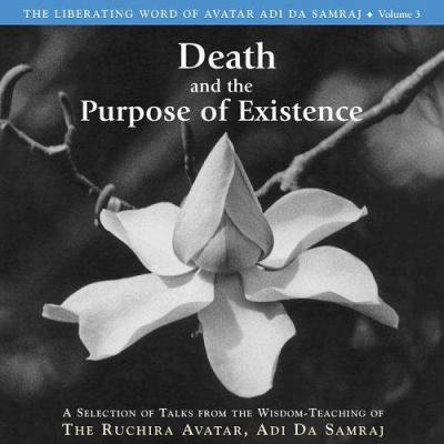 Death and the Purpose of Existence: A Selection of Talks from the Wisdom-Teaching of the Ruchira Acatar