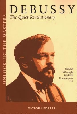Debussy: The Quiet Revolutionary [With Full-Length Deutsche Grammophon CD] 9781574671537