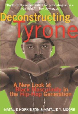 Deconstructing Tyrone: A New Look at Black Masculinity in the Hip-Hop Generation 9781573442572