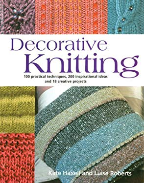 Decorative Knitting: 100 Practical Techniques, 200 Inspirational Ideas and 18 Creative Projects 9781570764325