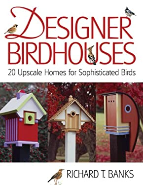Designer Birdhouses: 20 Upscale Homes for Sophisticated Birds 9781579908348