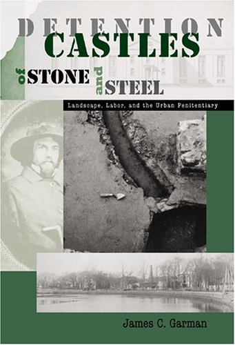 Detention Castles of Stone and Steel: Landscape, Labor, and the Urban Penitentiary 9781572333543