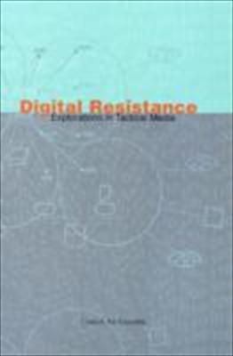 Digital Resistance: Explorations in Tactical Media 9781570271199