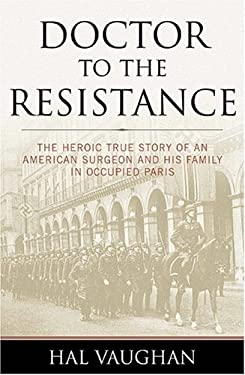 Doctor to the Resistance: The Heroic True Story of an American Surgeon and His Family in Occupied Paris 9781574887747