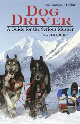 Dog Driver: A Guide for the Serious Musher 9781577790945