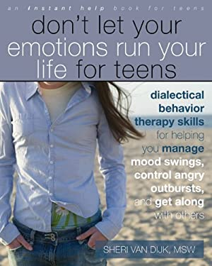 Don't Let Your Emotions Run Your Life for Teens: Dialectical Behavior Therapy Skills for Helping You Manage Mood Swings, Control Angry Outbursts, and 9781572248830