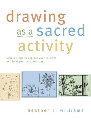 Drawing as a Sacred Activity: Simple Steps to Explore Your Feelings and Heal Your Consciousness 9781577312246