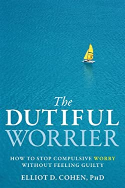 The Dutiful Worrier: How to Stop Compulsive Worry Without Feeling Guilty 9781572248977