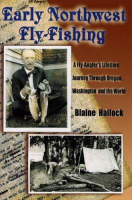 Early Northwest Fly-Fishing: A Fly-Angler's Lifetime Journey Through Oregon, Washington, and the World 9781571883865