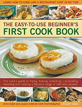 The Easy-To-Use Beginner's First Cook Book: The Cook's Guide to Frying, Baking, Poaching, Casseroling, Steaming and Roasting a Fabulous Range of 140 T 9781572156159
