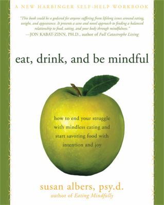 Eat, Drink, and Be Mindful: How to End Your Struggle with Mindless Eating and Start Savoringfood with Intention and Joy 9781572246157