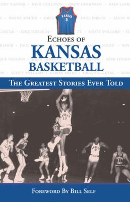 Echoes of Kansas Basketball: The Greatest Stories Ever Told 9781572438682