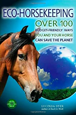 Eco-Horsekeeping: Over 100 Budget-Friendly Ways You and Your Horse Can Save the Planet 9781570764165
