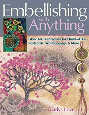 Embellishing with Anything: Fiber Art Techniques for Quilts--ATCs, Postcards, Wallhangings & More 9781571205889