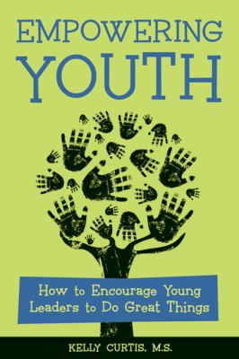 Empowering Youth: How to Encourage Young Leaders to Do Great Things 9781574822540