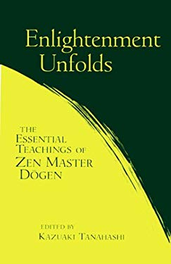 Enlightenment Unfolds: The Essential Teachings of Zen Master Dogen 9781570623059
