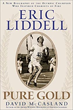 Eric Liddell: Pure Gold: A New Biography of the Scottish Olympic Hero and Missionary to China David McCasland and Dave McCasland