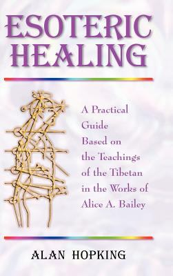 Esoteric Healing: A Practical Guide Based on the Teachings of the Tibetan in the Works of Alice A. Bailey 9781577331629