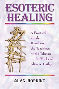 Esoteric Healing: A Practical Guide Based on the Teachings of the Tibetan in the Works of Alice A. Bailey 9781577331100