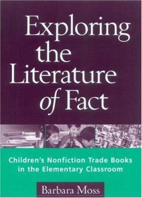 Exploring the Literature of Fact: Children's Nonfiction Trade Books in the Elementary Classroom 9781572305465